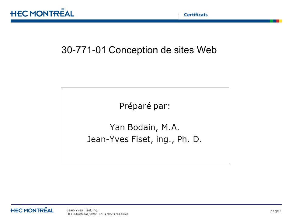 page 1 Jean-Yves Fiset, ing. HEC Montréal, 2002. Tous droits réservés. 30-771-01 Conception de sites Web Préparé par: Yan Bodain, M.A. Jean-Yves Fiset