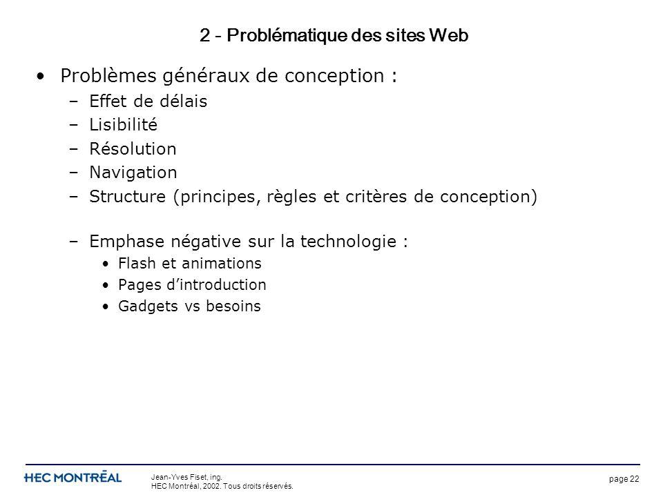 page 22 Jean-Yves Fiset, ing. HEC Montréal, 2002. Tous droits réservés. 2 - Problématique des sites Web Problèmes généraux de conception : –Effet de d