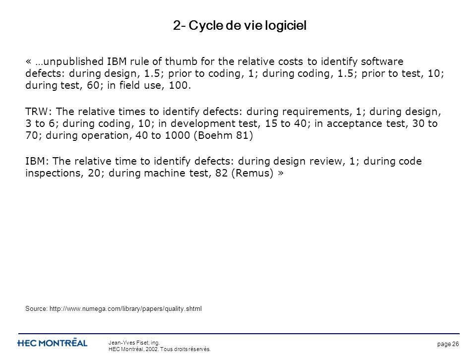 page 26 Jean-Yves Fiset, ing. HEC Montréal, 2002. Tous droits réservés. 2- Cycle de vie logiciel « …unpublished IBM rule of thumb for the relative cos