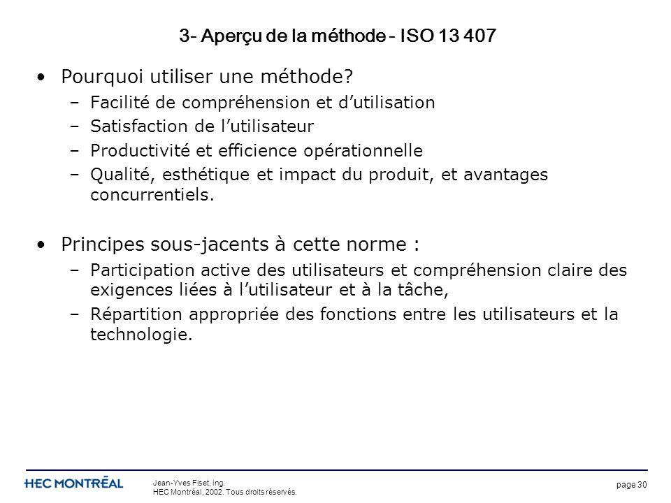 page 30 Jean-Yves Fiset, ing. HEC Montréal, 2002. Tous droits réservés. 3- Aperçu de la méthode - ISO 13 407 Pourquoi utiliser une méthode? –Facilité