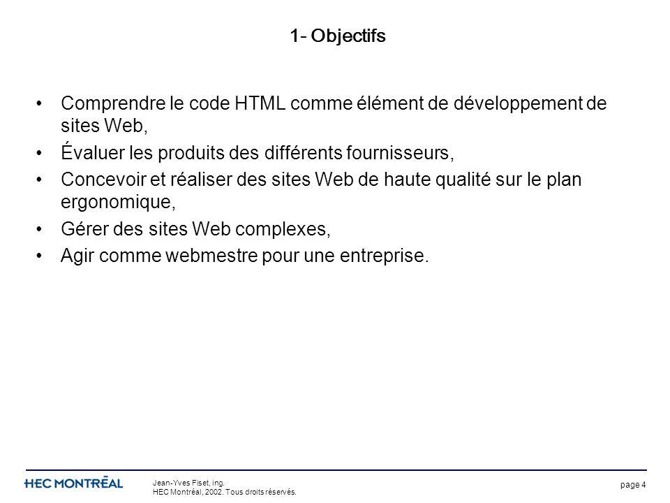 page 4 Jean-Yves Fiset, ing. HEC Montréal, 2002. Tous droits réservés. 1- Objectifs Comprendre le code HTML comme élément de développement de sites We