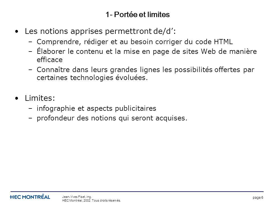 page 6 Jean-Yves Fiset, ing. HEC Montréal, 2002. Tous droits réservés. 1- Portée et limites Les notions apprises permettront de/d: –Comprendre, rédige