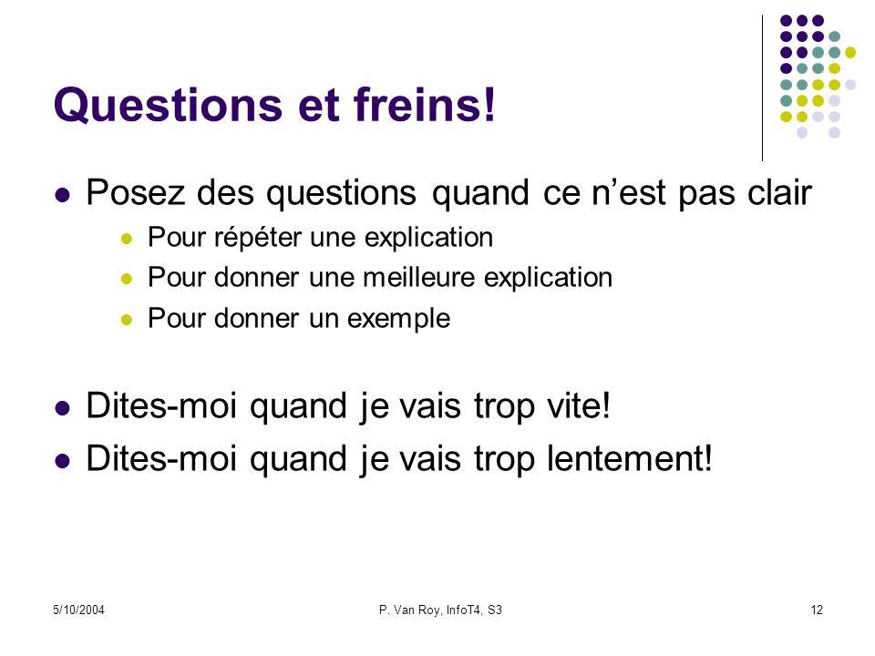 5/10/2004P. Van Roy, InfoT4, S312 Questions et freins! Posez des questions quand ce nest pas clair Pour répéter une explication Pour donner une meille