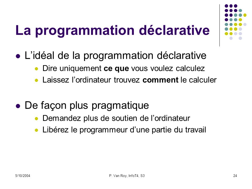 5/10/2004P. Van Roy, InfoT4, S324 La programmation déclarative Lidéal de la programmation déclarative Dire uniquement ce que vous voulez calculez Lais