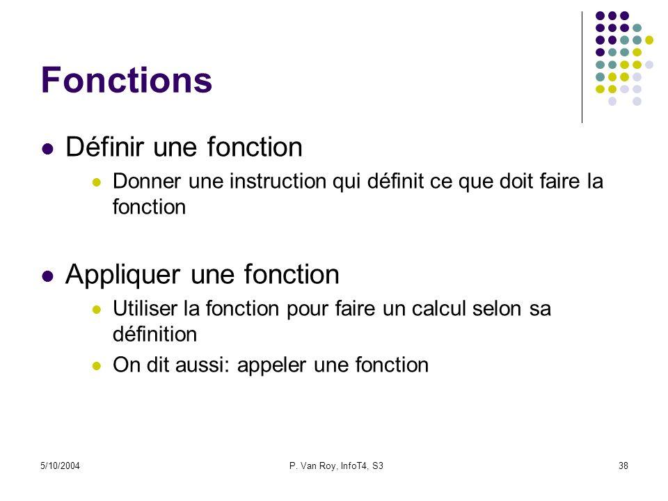 5/10/2004P. Van Roy, InfoT4, S338 Fonctions Définir une fonction Donner une instruction qui définit ce que doit faire la fonction Appliquer une foncti
