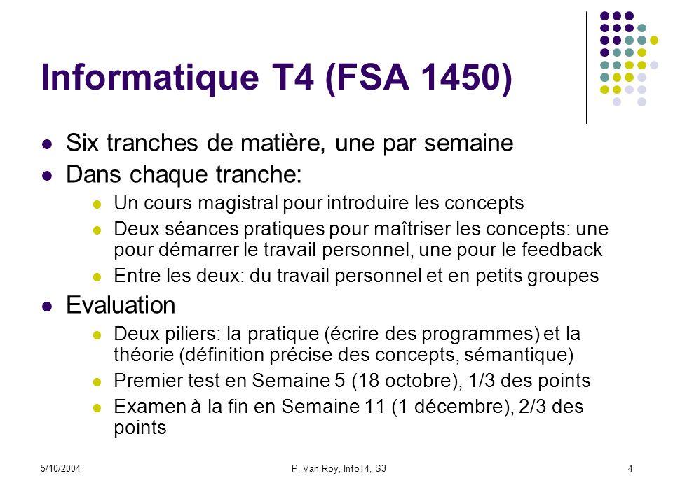 5/10/2004P. Van Roy, InfoT4, S34 Informatique T4 (FSA 1450) Six tranches de matière, une par semaine Dans chaque tranche: Un cours magistral pour intr