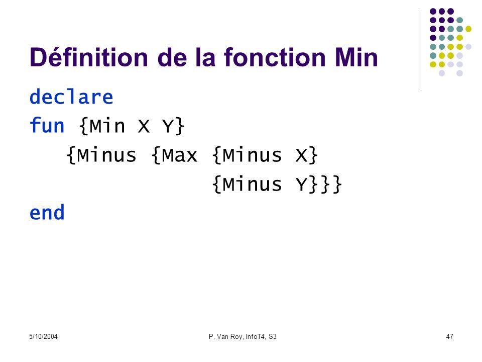 5/10/2004P. Van Roy, InfoT4, S347 Définition de la fonction Min declare fun {Min X Y} {Minus {Max {Minus X} {Minus Y}}} end