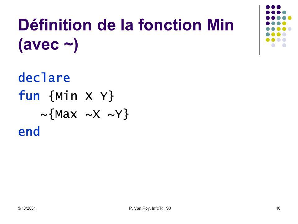 5/10/2004P. Van Roy, InfoT4, S348 Définition de la fonction Min (avec ~) declare fun {Min X Y} ~{Max ~X ~Y} end