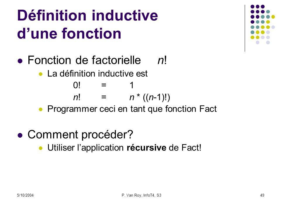 5/10/2004P. Van Roy, InfoT4, S349 Définition inductive dune fonction Fonction de factoriellen! La définition inductive est 0!=1 n!=n * ((n-1)!) Progra