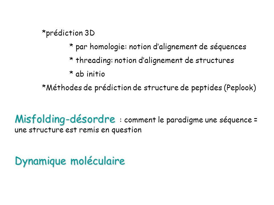 *prédiction 3D * par homologie: notion dalignement de séquences * threading: notion dalignement de structures * ab initio *Méthodes de prédiction de structure de peptides (Peplook) Misfolding-désordre Misfolding-désordre : comment le paradigme une séquence = une structure est remis en question Dynamique moléculaire