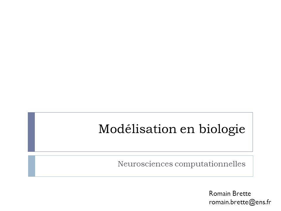Modélisation en biologie Neurosciences computationnelles Romain Brette romain.brette@ens.fr