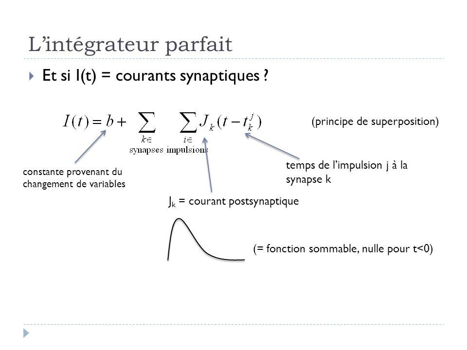 Lintégrateur parfait Et si I(t) = courants synaptiques ? J k = courant postsynaptique (principe de superposition) temps de limpulsion j à la synapse k