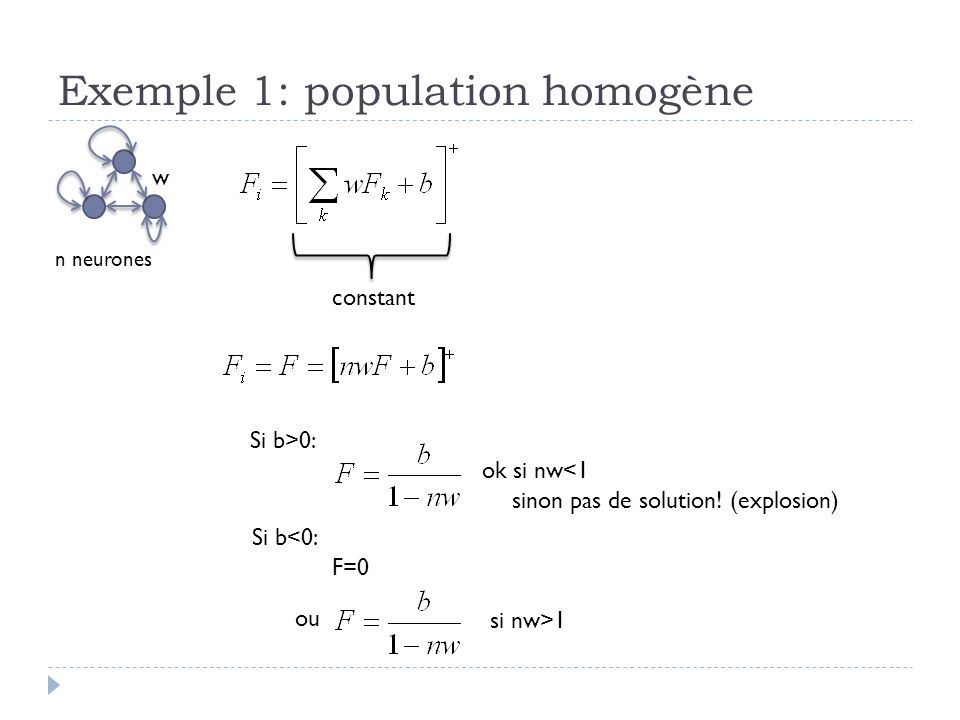 Exemple 1: population homogène w constant n neurones si nw>1 ok si nw<1 sinon pas de solution! (explosion) Si b>0: Si b<0: F=0 ou