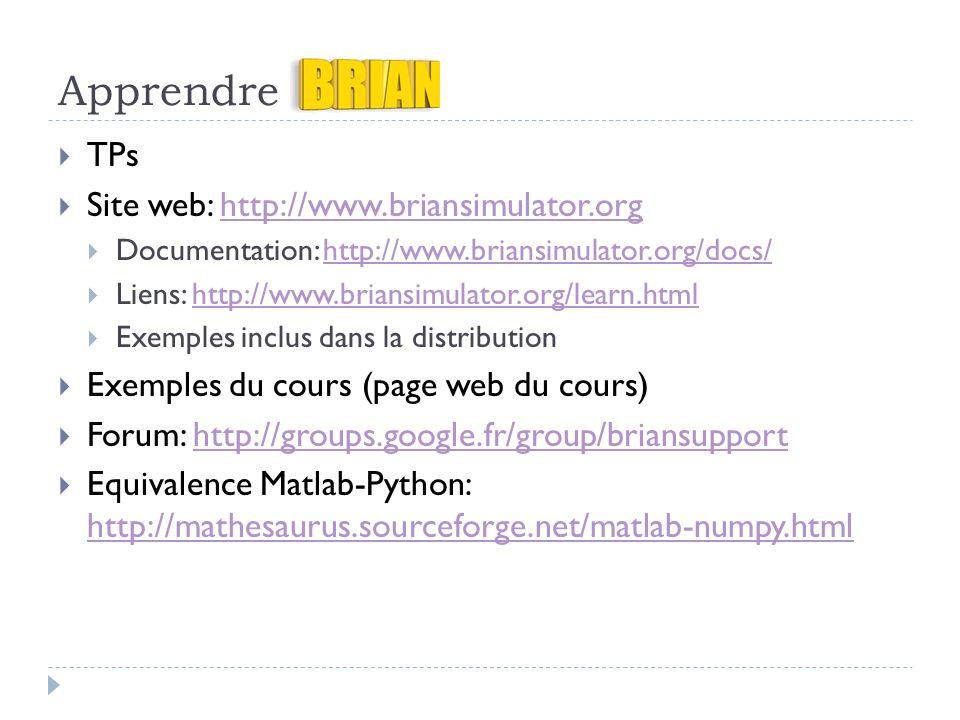 Apprendre TPs Site web: http://www.briansimulator.orghttp://www.briansimulator.org Documentation: http://www.briansimulator.org/docs/http://www.briansimulator.org/docs/ Liens: http://www.briansimulator.org/learn.htmlhttp://www.briansimulator.org/learn.html Exemples inclus dans la distribution Exemples du cours (page web du cours) Forum: http://groups.google.fr/group/briansupporthttp://groups.google.fr/group/briansupport Equivalence Matlab-Python: http://mathesaurus.sourceforge.net/matlab-numpy.html http://mathesaurus.sourceforge.net/matlab-numpy.html