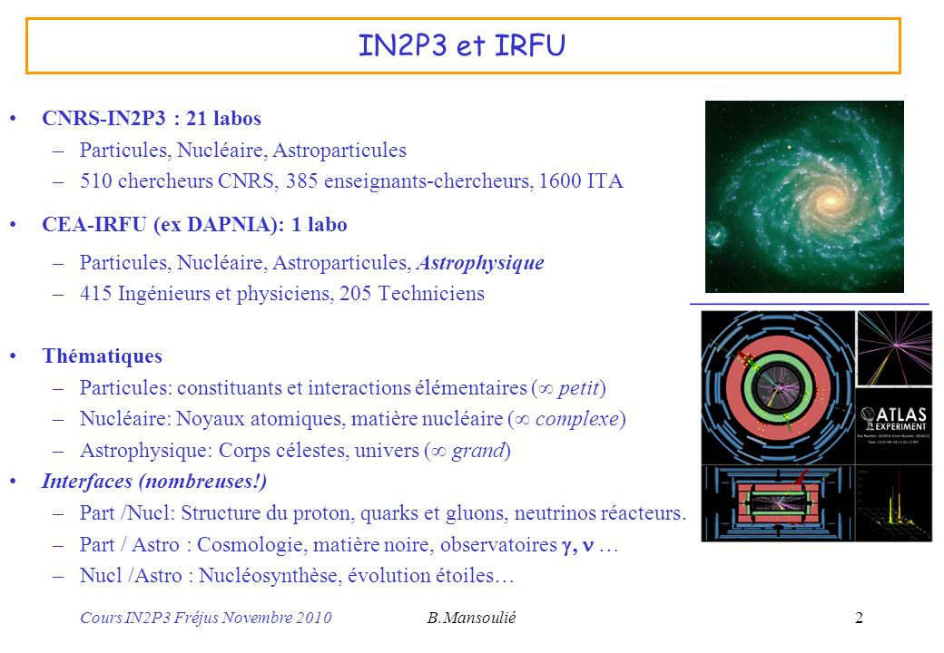 Cours IN2P3 Fréjus Novembre 2010B.Mansoulié13 Physique Nucléaire Principales thématiques –Structure et dynamique des noyaux Exploration de la « carte des noyaux » en particulier aux frontières Essentiel pour comprendre la nucléosynthèse Système complexe en interaction forte –Plasma de quarks et gluons Etat particulier de la matière: quarks et gluons « libres » Théorie big bang: avant la formation des noyaux –Structure du nucléon Nucléon: proton, neutron.