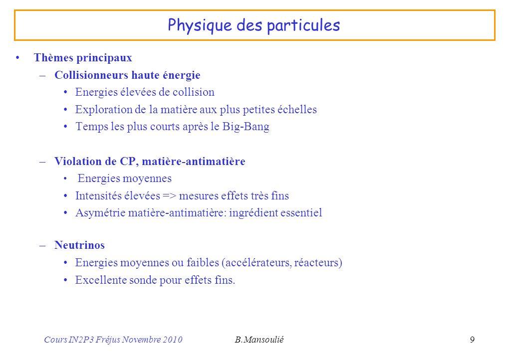 Cours IN2P3 Fréjus Novembre 2010B.Mansoulié10 Collisionneurs haute énergie Physique: exploration, nouvelles particules (Higgs, Susy…), tests Modèle Standard –Aujourdhui: le Modèle Standard est toujours confirmé.