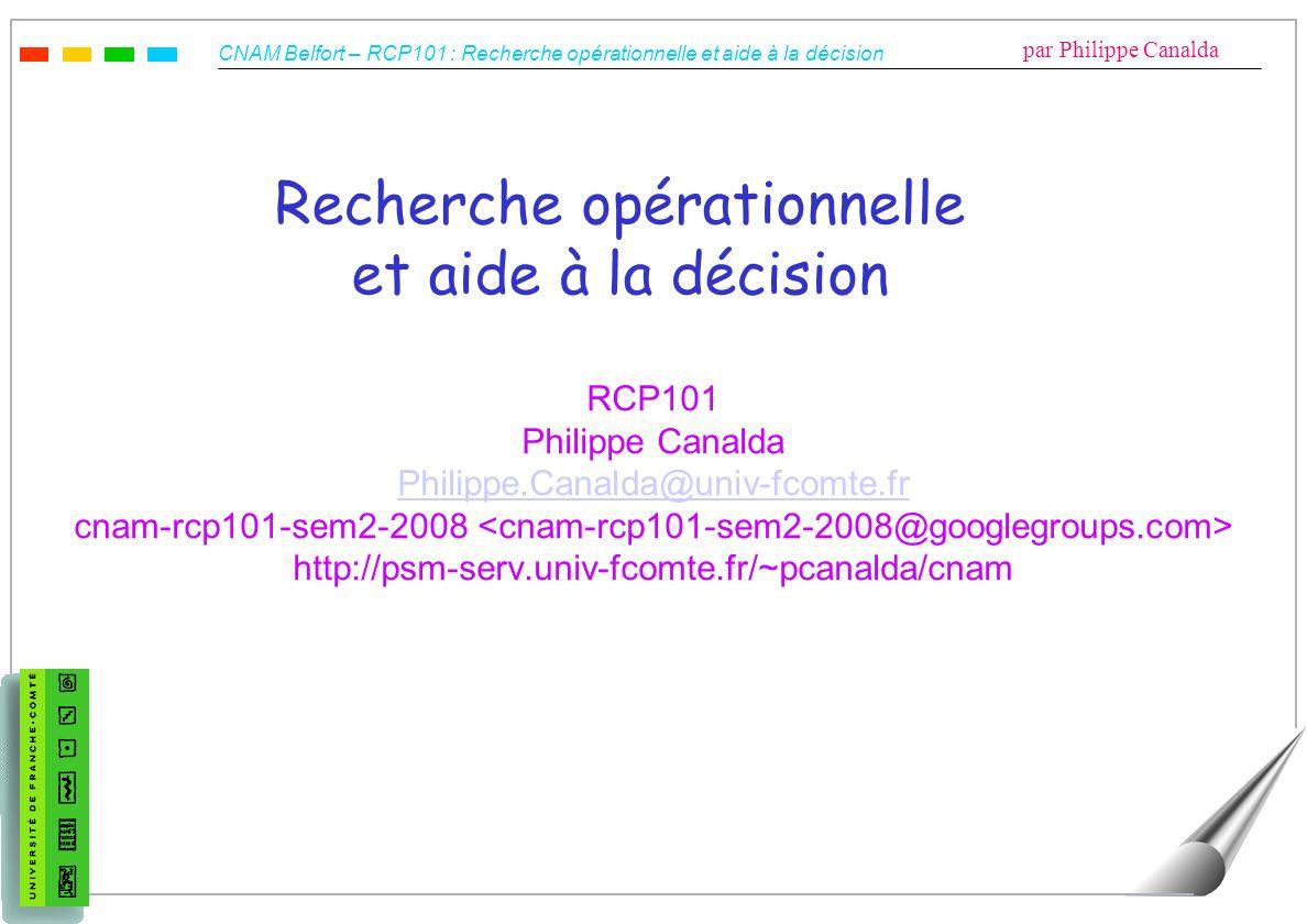 CNAM Belfort – RCP101 : Recherche opérationnelle et aide à la décision par Philippe Canalda Recherche opérationnelle et aide à la décision RCP101 Phil