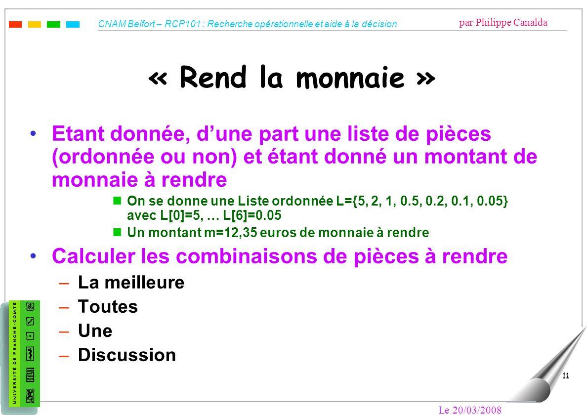 CNAM Belfort – RCP101 : Recherche opérationnelle et aide à la décision par Philippe Canalda Le 20/03/2008 11 « Rend la monnaie » Etant donnée, dune pa
