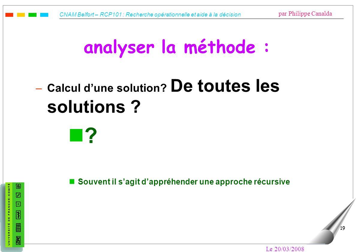 CNAM Belfort – RCP101 : Recherche opérationnelle et aide à la décision par Philippe Canalda Le 20/03/2008 19 analyser la méthode : –Calcul dune soluti