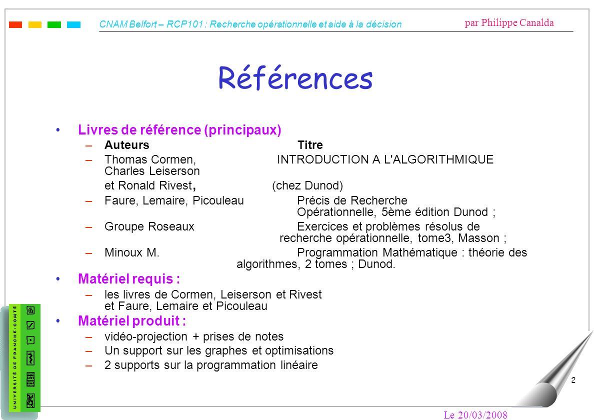 CNAM Belfort – RCP101 : Recherche opérationnelle et aide à la décision par Philippe Canalda Le 20/03/2008 2 Références Livres de référence (principaux