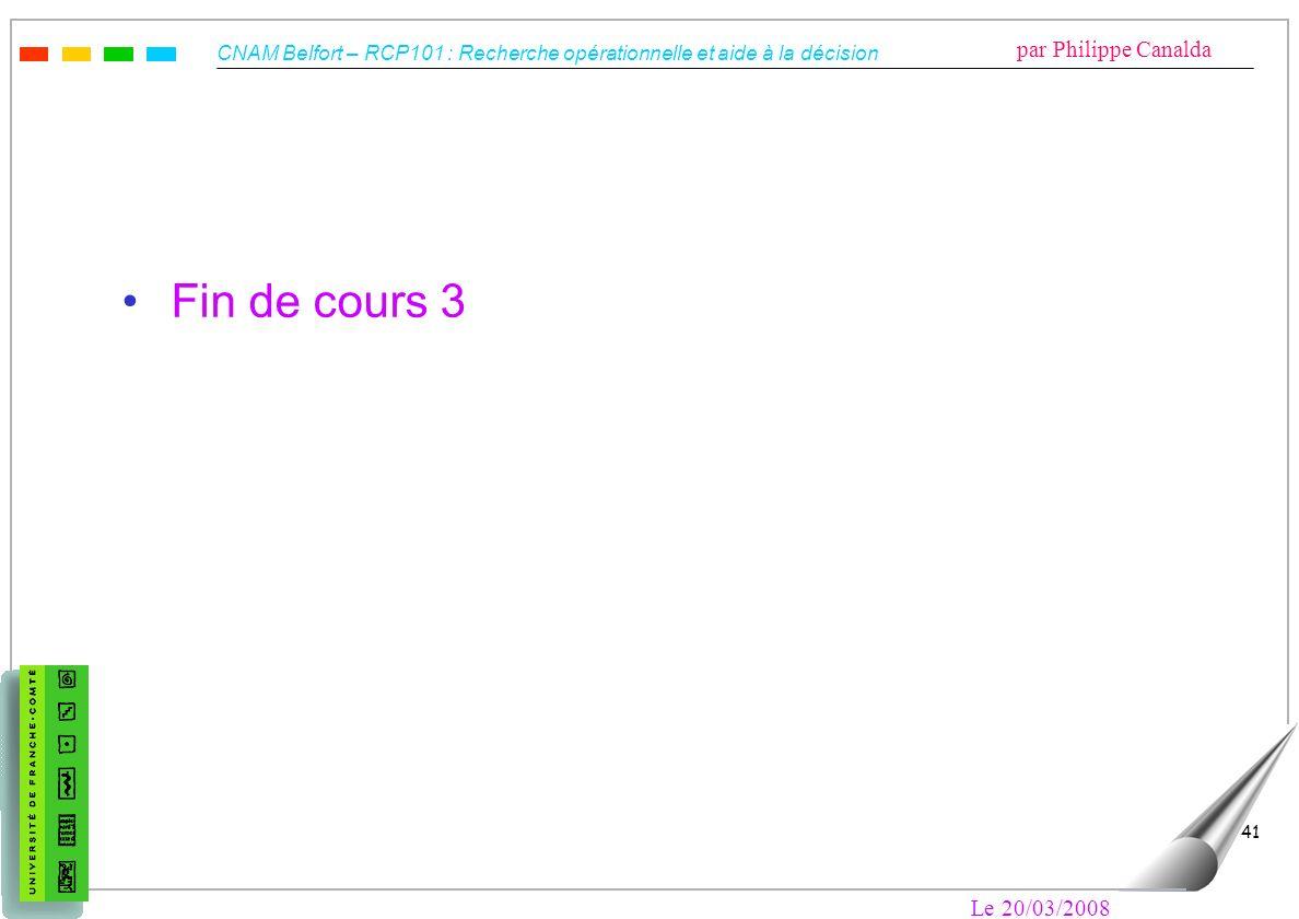 CNAM Belfort – RCP101 : Recherche opérationnelle et aide à la décision par Philippe Canalda Le 20/03/2008 41 Fin de cours 3