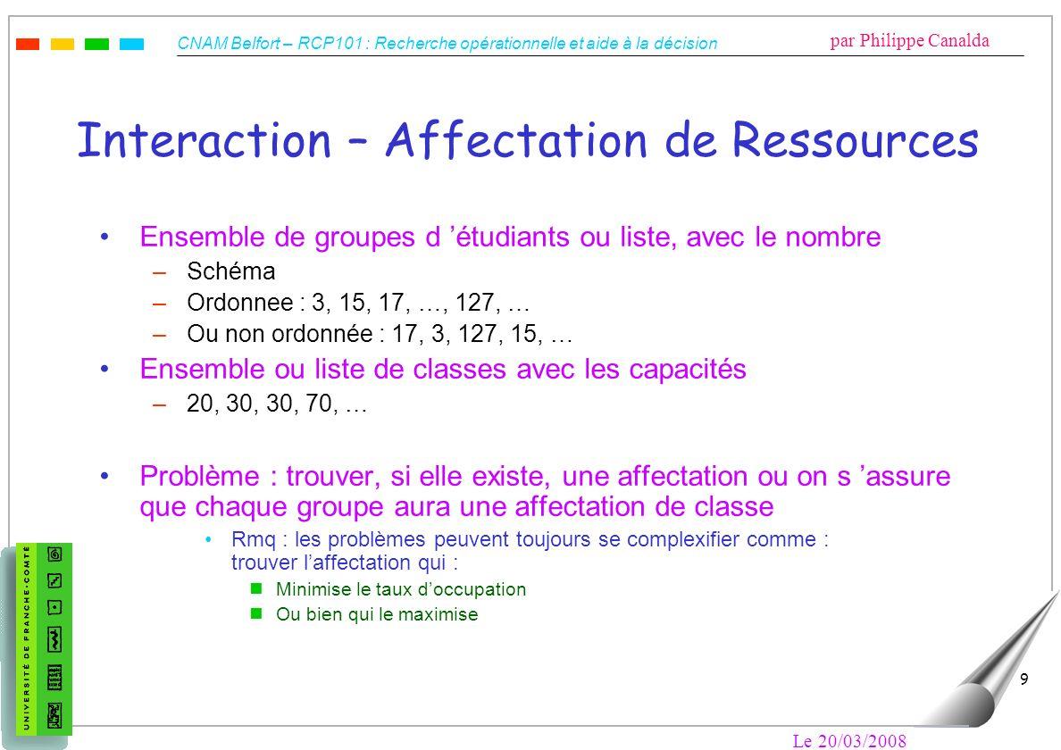 CNAM Belfort – RCP101 : Recherche opérationnelle et aide à la décision par Philippe Canalda Le 20/03/2008 9 Interaction – Affectation de Ressources En