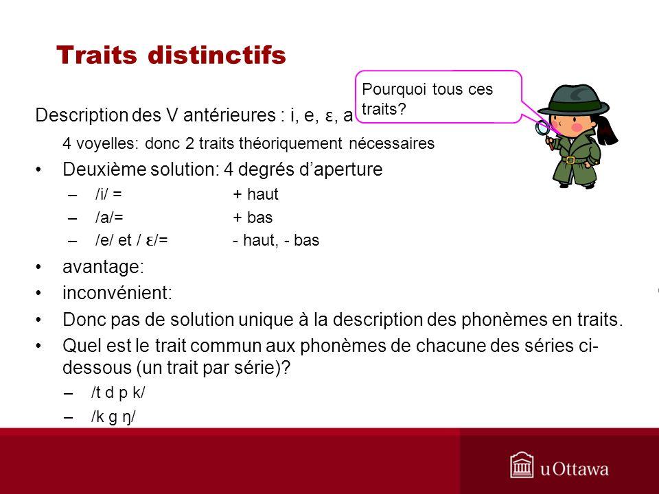 Traits distinctifs Description des V antérieures : i, e, ɛ, a 4 voyelles: donc 2 traits théoriquement nécessaires Deuxième solution: 4 degrés daperture –/i/ = + haut –/a/= + bas –/e/ et / ɛ /=- haut, - bas avantage: inconvénient: Donc pas de solution unique à la description des phonèmes en traits.