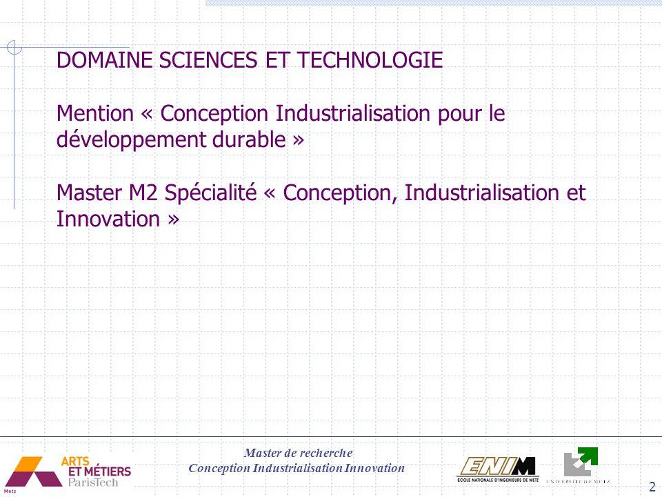 Master de recherche Conception Industrialisation Innovation 3 Cadre Objectif approfondir les connaissances dans les domaines des sciences de la production industrielle qui associe les aspects technologiques, économiques et organisationnels dune façon cohérente et intégrée dans les entreprises manufacturières et de service.