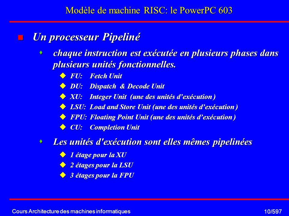 Cours Architecture des machines informatiques 10/597 Modèle de machine RISC: le PowerPC 603 Un processeur Pipeliné Un processeur Pipeliné chaque instruction est exécutée en plusieurs phases dans plusieurs unités fonctionnelles.