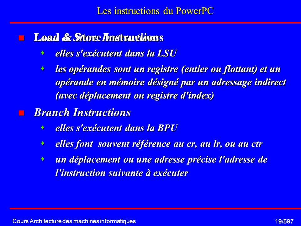 Cours Architecture des machines informatiques 19/597 Load & Store Instructions Load & Store Instructions elles s exécutent dans la LSU elles s exécutent dans la LSU les opérandes sont un registre (entier ou flottant) et un opérande en mémoire désigné par un adressage indirect (avec déplacement ou registre d index) les opérandes sont un registre (entier ou flottant) et un opérande en mémoire désigné par un adressage indirect (avec déplacement ou registre d index) Branch Instructions Branch Instructions elles s exécutent dans la BPU elles s exécutent dans la BPU elles font souvent référence au cr, au lr, ou au ctr elles font souvent référence au cr, au lr, ou au ctr un déplacement ou une adresse précise l adresse de l instruction suivante à exécuter un déplacement ou une adresse précise l adresse de l instruction suivante à exécuter Les instructions du PowerPC Load & Store Instructions Load & Store Instructions elles s exécutent dans la LSU elles s exécutent dans la LSU les opérandes sont un registre (entier ou flottant) et un opérande en mémoire désigné par un adressage indirect (avec déplacement ou registre d index) les opérandes sont un registre (entier ou flottant) et un opérande en mémoire désigné par un adressage indirect (avec déplacement ou registre d index)