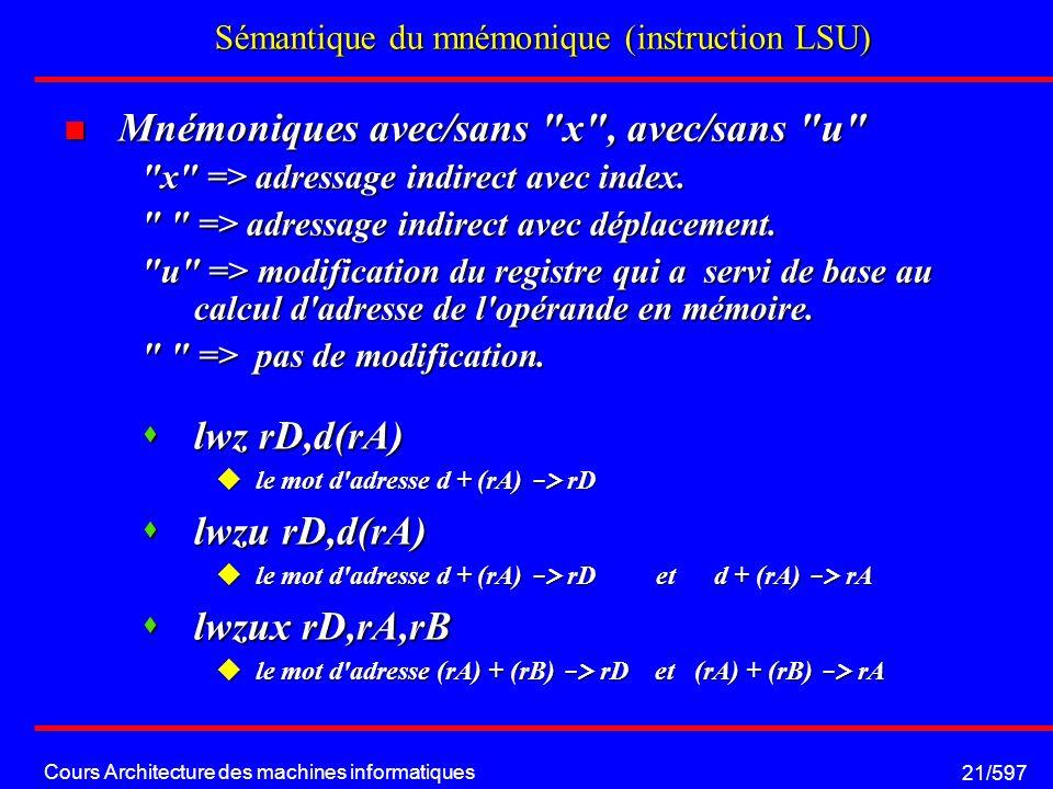Cours Architecture des machines informatiques 21/597 Sémantique du mnémonique (instruction LSU) Mnémoniques avec/sans x , avec/sans u Mnémoniques avec/sans x , avec/sans u x => adressage indirect avec index.
