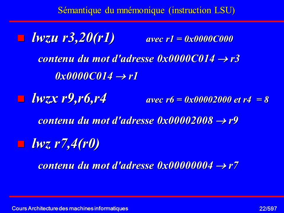 Cours Architecture des machines informatiques 22/597 Sémantique du mnémonique (instruction LSU) lwzu r3,20(r1) avec r1 = 0x0000C000 lwzu r3,20(r1) avec r1 = 0x0000C000 contenu du mot d adresse 0x0000C014 r3 0x0000C014 r1 lwzx r9,r6,r4 avec r6 = 0x00002000 et r4 = 8 lwzx r9,r6,r4 avec r6 = 0x00002000 et r4 = 8 contenu du mot d adresse 0x00002008 r9 lwz r7,4(r0) lwz r7,4(r0) contenu du mot d adresse 0x00000004 r7