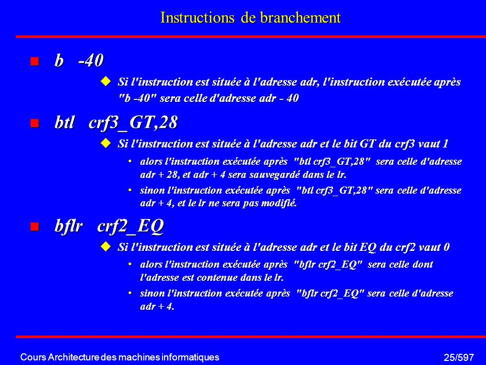 Cours Architecture des machines informatiques 25/597 Instructions de branchement b -40 b -40 Si l'instruction est située à l'adresse adr, l'instructio