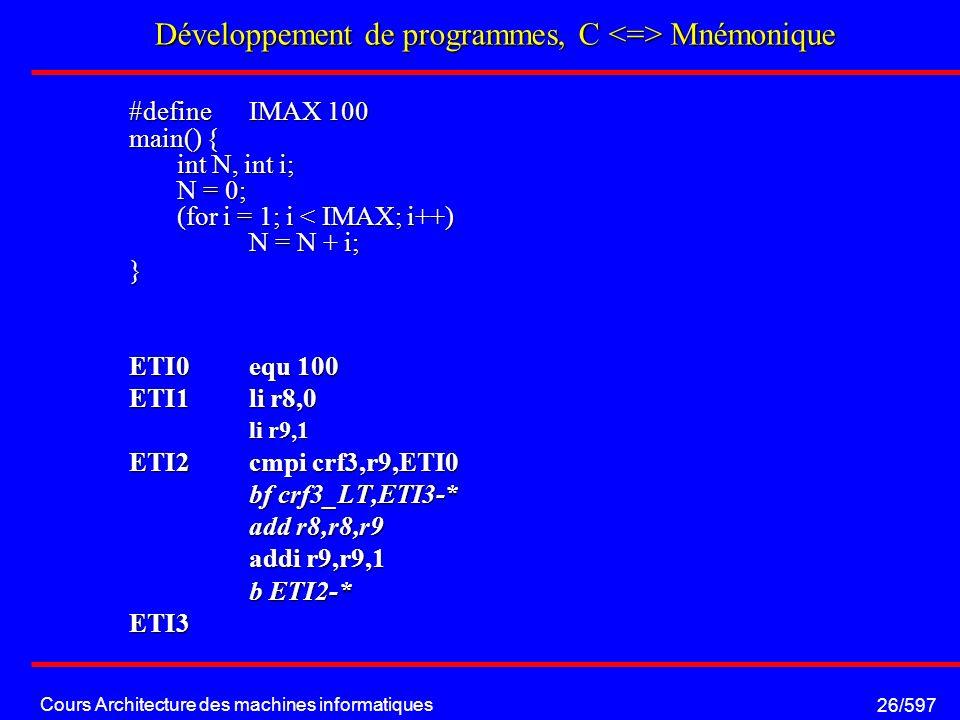 Cours Architecture des machines informatiques 26/597 Développement de programmes, C Mnémonique #define IMAX 100 main() { int N, int i; N = 0; (for i = 1; i < IMAX; i++) N = N + i; } ETI0equ 100 ETI1 li r8,0 li r9,1 li r9,1 ETI2cmpi crf3,r9,ETI0 bf crf3_LT,ETI3-* bf crf3_LT,ETI3-* add r8,r8,r9 add r8,r8,r9 addi r9,r9,1 b ETI2-* b ETI2-*ETI3