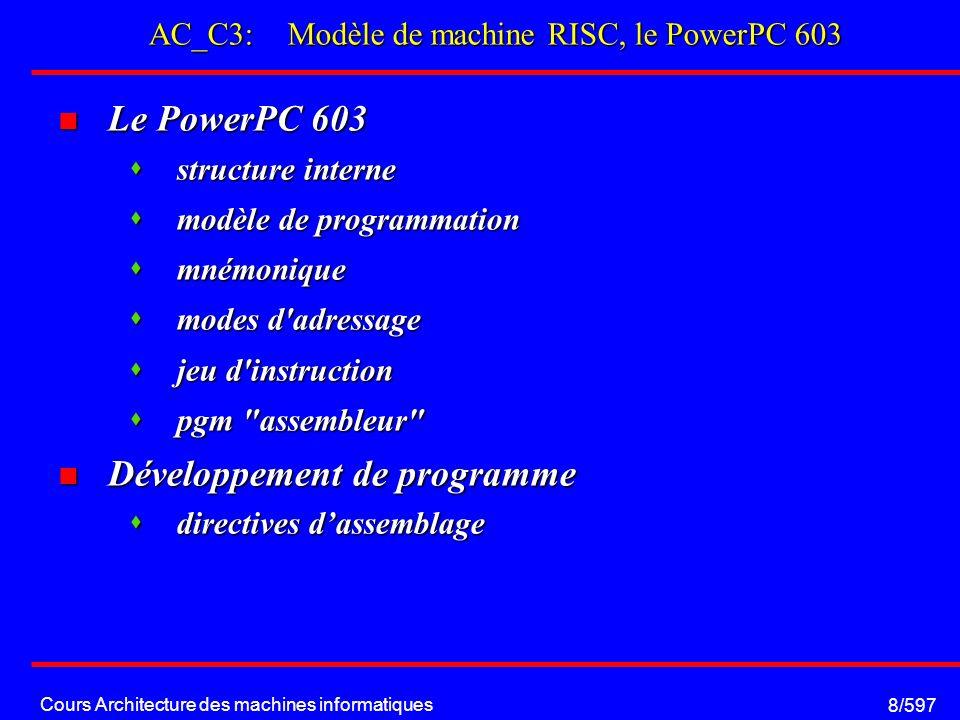 Cours Architecture des machines informatiques 8/597 AC_C3: Modèle de machine RISC, le PowerPC 603 Le PowerPC 603 Le PowerPC 603 structure interne structure interne modèle de programmation modèle de programmation mnémonique mnémonique modes d adressage modes d adressage jeu d instruction jeu d instruction pgm assembleur pgm assembleur Développement de programme Développement de programme directives dassemblage directives dassemblage