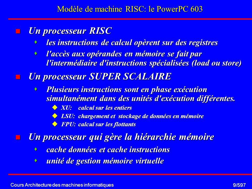 Cours Architecture des machines informatiques 9/597 Modèle de machine RISC: le PowerPC 603 Un processeur RISC Un processeur RISC les instructions de calcul opèrent sur des registres les instructions de calcul opèrent sur des registres l accès aux opérandes en mémoire se fait par l intermédiaire d instructions spécialisées (load ou store) l accès aux opérandes en mémoire se fait par l intermédiaire d instructions spécialisées (load ou store) Un processeur SUPER SCALAIRE Un processeur SUPER SCALAIRE Plusieurs instructions sont en phase exécution simultanément dans des unités d exécution différentes.