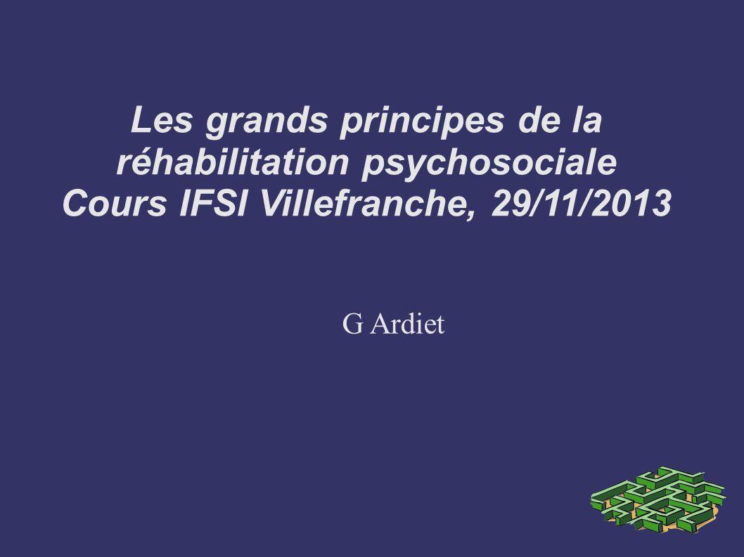 Les grands principes de la réhabilitation psychosociale Cours IFSI Villefranche, 29/11/2013 G Ardiet