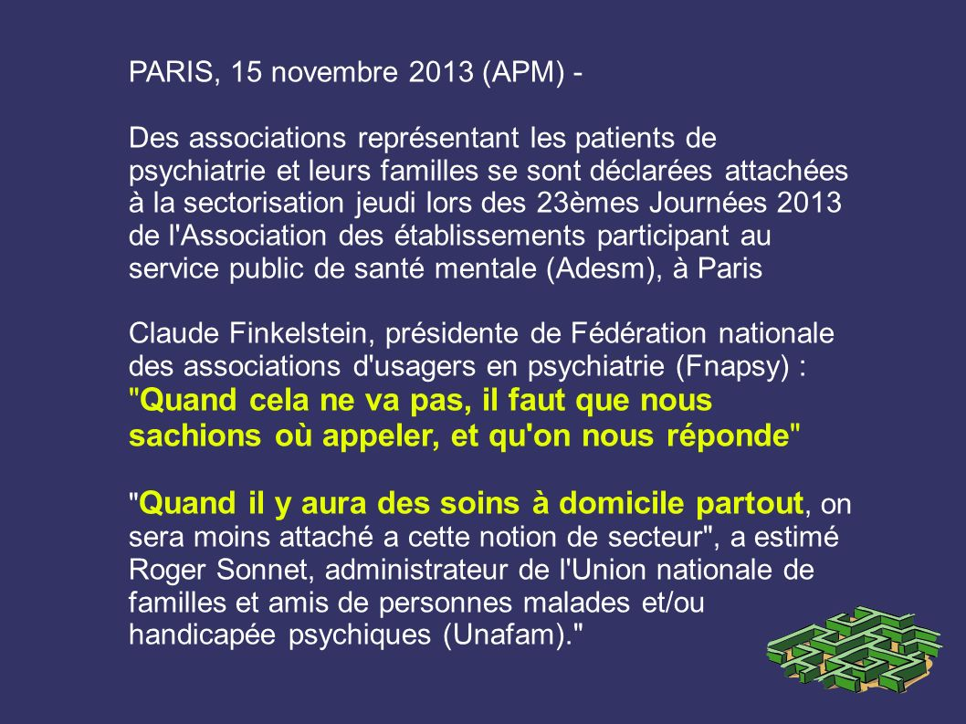 PARIS, 15 novembre 2013 (APM) - Des associations représentant les patients de psychiatrie et leurs familles se sont déclarées attachées à la sectorisa