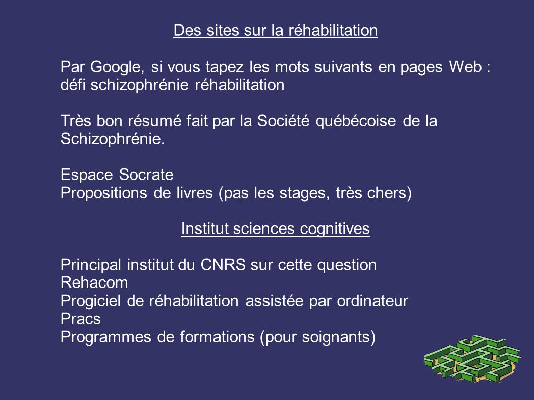 Des sites sur la réhabilitation Par Google, si vous tapez les mots suivants en pages Web : défi schizophrénie réhabilitation Très bon résumé fait par la Société québécoise de la Schizophrénie.