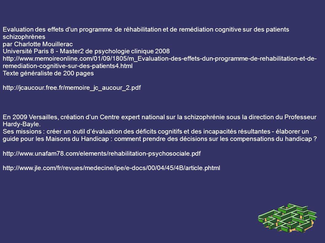 Evaluation des effets d un programme de réhabilitation et de remédiation cognitive sur des patients schizophrènes par Charlotte Mouillerac Université Paris 8 - Master2 de psychologie clinique 2008 http://www.memoireonline.com/01/09/1805/m_Evaluation-des-effets-dun-programme-de-rehabilitation-et-de- remediation-cognitive-sur-des-patients4.html Texte généraliste de 200 pages http://jcaucour.free.fr/memoire_jc_aucour_2.pdf En 2009 Versailles, création dun Centre expert national sur la schizophrénie sous la direction du Professeur Hardy-Bayle.