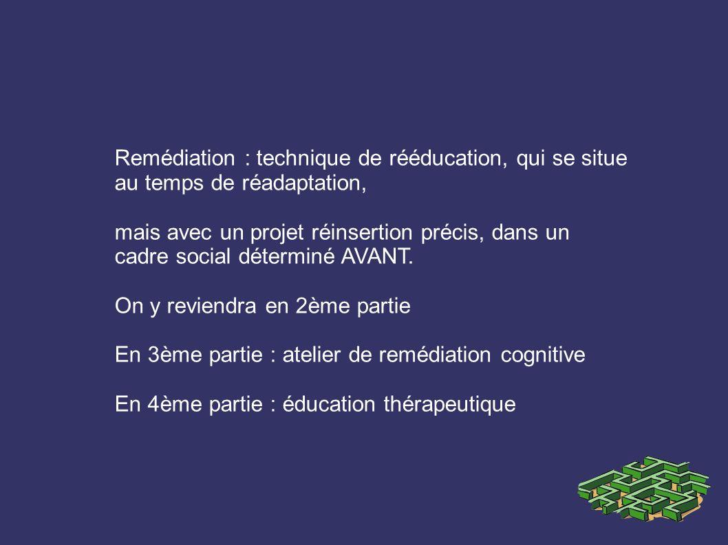 Remédiation : technique de rééducation, qui se situe au temps de réadaptation, mais avec un projet réinsertion précis, dans un cadre social déterminé AVANT.