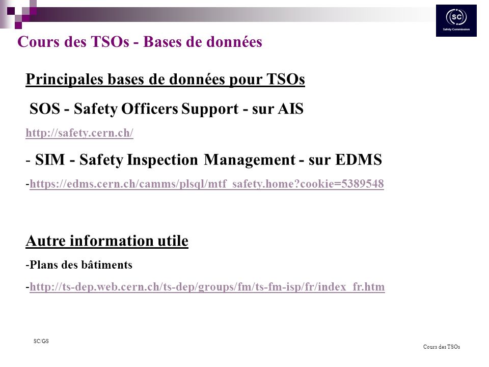 Cours des TSOs SC/GS Cours des TSOs - Bases de données Principales bases de données pour TSOs SOS - Safety Officers Support - sur AIS http://safety.cern.ch/ - SIM - Safety Inspection Management - sur EDMS -https://edms.cern.ch/camms/plsql/mtf_safety.home cookie=5389548https://edms.cern.ch/camms/plsql/mtf_safety.home cookie=5389548 Autre information utile -Plans des bâtiments -http://ts-dep.web.cern.ch/ts-dep/groups/fm/ts-fm-isp/fr/index_fr.htmhttp://ts-dep.web.cern.ch/ts-dep/groups/fm/ts-fm-isp/fr/index_fr.htm