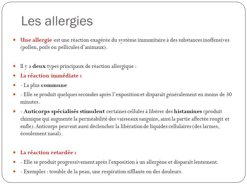Les allergies Une allergie est une réaction exagérée du système immunitaire à des substances inoffensives (pollen, poils ou pellicules danimaux). Il y