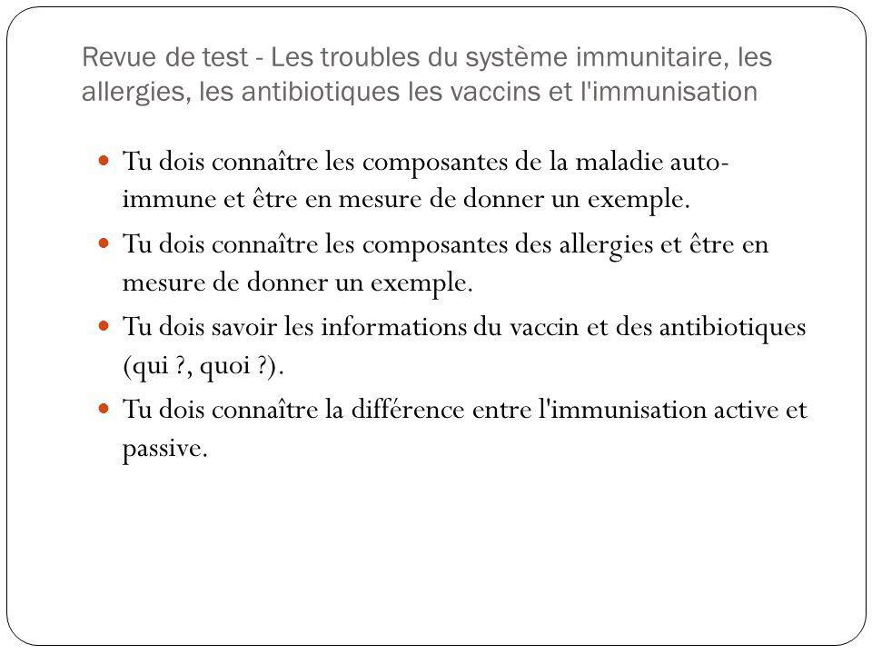 Revue de test - Les troubles du système immunitaire, les allergies, les antibiotiques les vaccins et l'immunisation Tu dois connaître les composantes