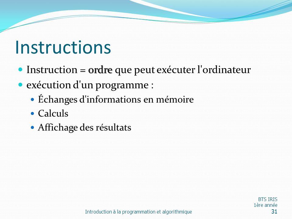 Instructions ordre Instruction = ordre que peut exécuter l'ordinateur exécution d'un programme : Échanges d'informations en mémoire Calculs Affichage
