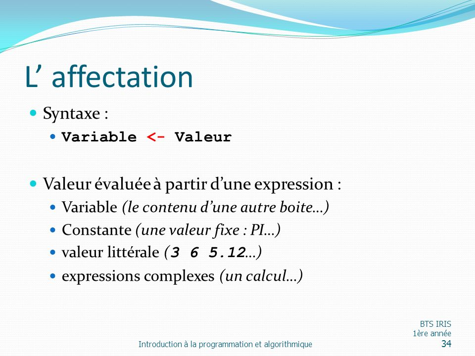 L affectation Syntaxe : Variable <- Valeur Valeur évaluée à partir dune expression : Variable (le contenu dune autre boite…) Constante (une valeur fix