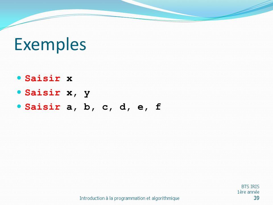 Exemples Saisir x Saisir x, y Saisir a, b, c, d, e, f Introduction à la programmation et algorithmique BTS IRIS 1ère année 39