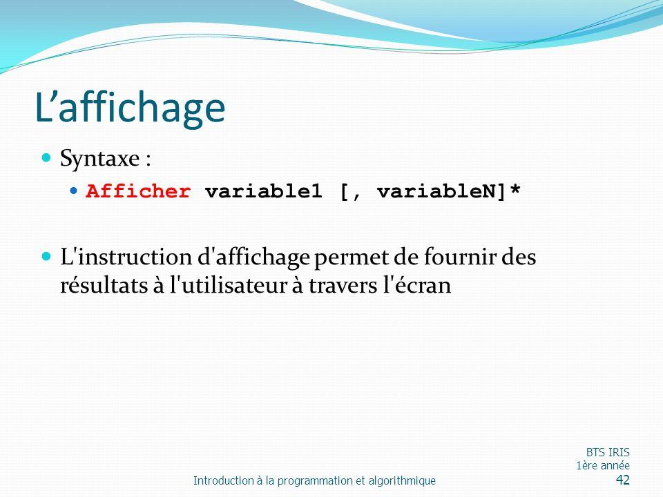 Laffichage Syntaxe : Afficher variable1 [, variableN]* L'instruction d'affichage permet de fournir des résultats à l'utilisateur à travers l'écran Int