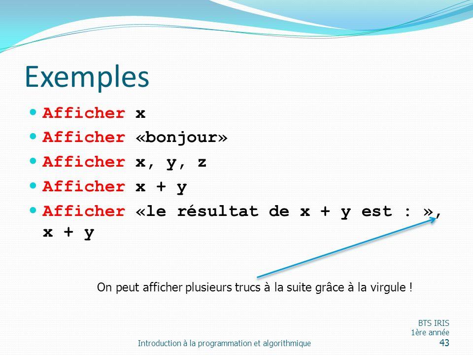 Exemples Afficher x Afficher «bonjour» Afficher x, y, z Afficher x + y Afficher «le résultat de x + y est : », x + y Introduction à la programmation e