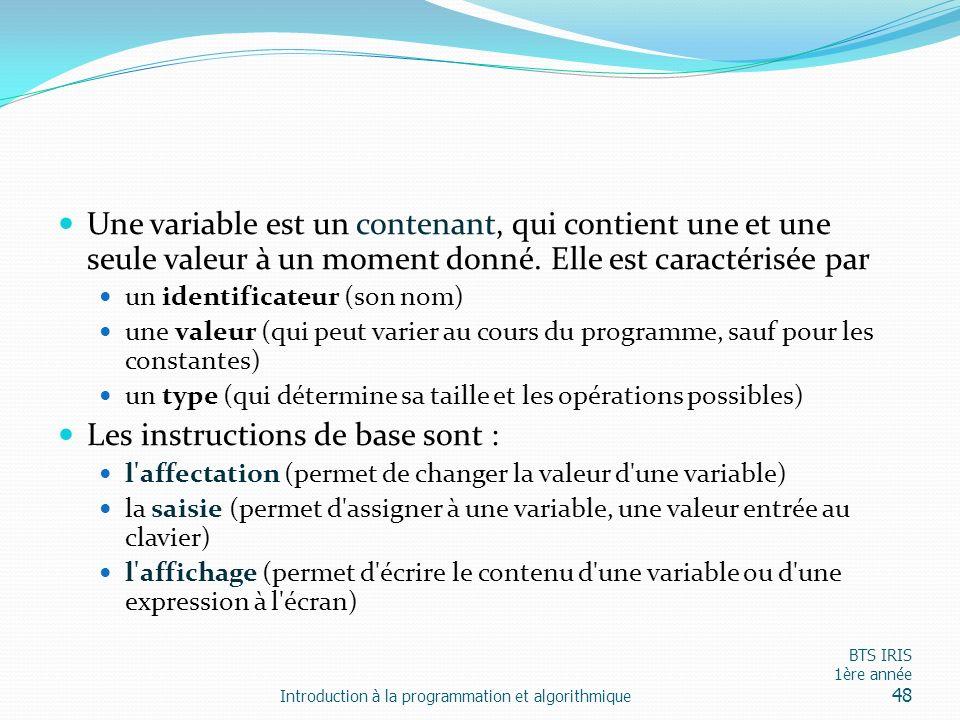 Une variable est un contenant, qui contient une et une seule valeur à un moment donné. Elle est caractérisée par un identificateur (son nom) une valeu